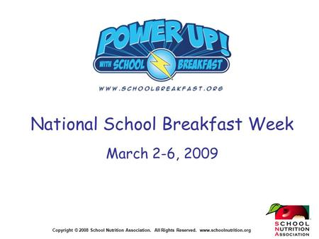 Copyright © 2008 School Nutrition Association. All Rights Reserved. www.schoolnutrition.org National School Breakfast Week March 2-6, 2009.