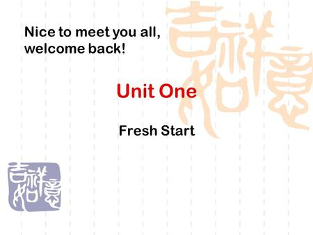 Unit One Fresh Start Nice to meet you all, welcome back!