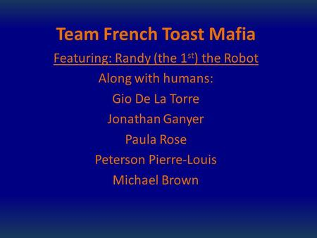 Team French Toast Mafia Featuring: Randy (the 1 st ) the Robot Along with humans: Gio De La Torre Jonathan Ganyer Paula Rose Peterson Pierre-Louis Michael.