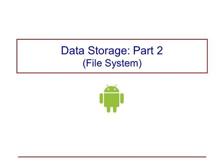 Data Storage: Part 2 (File System). Internal Storage versus External Storage Internal storage − for private data –By default, files saved to the internal.