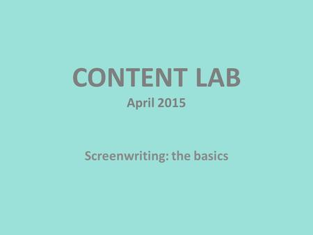 CONTENT LAB April 2015 Screenwriting: the basics.