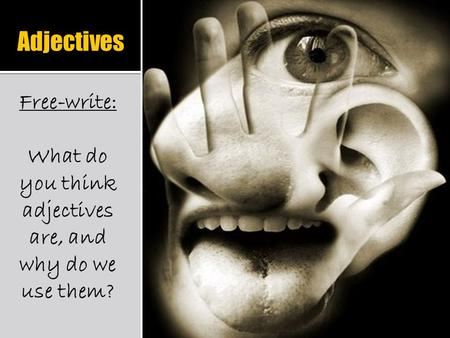 Adjectives Free-write: What do you think adjectives are, and why do we use them?