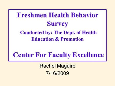 Rachel Maguire 7/16/2009 Freshmen Health Behavior Survey Conducted by: The Dept. of Health Education & Promotion Center For Faculty Excellence.
