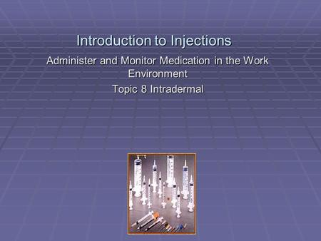 Introduction to Injections Administer and Monitor Medication in the Work Environment Topic 8 Intradermal.