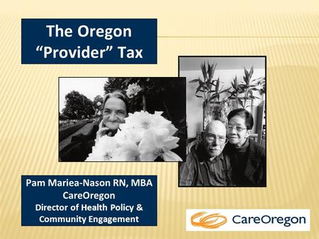 "Pam Mariea-Nason RN, MBA CareOregon Director of Health Policy & Community Engagement The Oregon ""Provider"" Tax."
