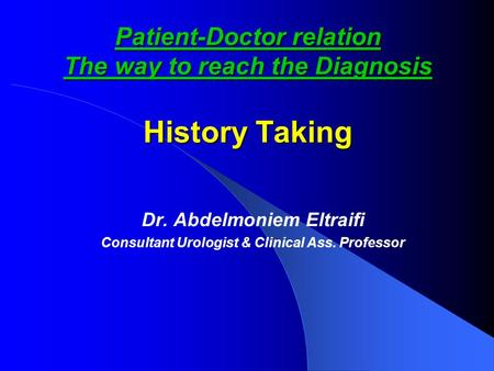 Patient-Doctor relation The way to reach the Diagnosis History Taking Dr. Abdelmoniem Eltraifi Consultant Urologist & Clinical Ass. Professor.