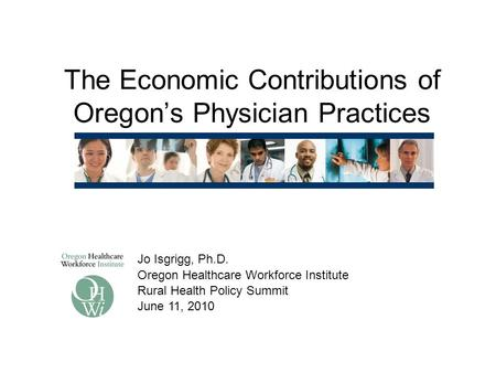 The Economic Contributions of Oregon's Physician Practices Jo Isgrigg, Ph.D. Oregon Healthcare Workforce Institute Rural Health Policy Summit June 11,