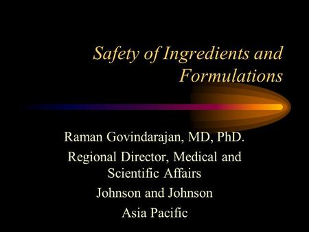 Safety of Ingredients and Formulations Raman Govindarajan, MD, PhD. Regional Director, Medical and Scientific Affairs Johnson and Johnson Asia Pacific.