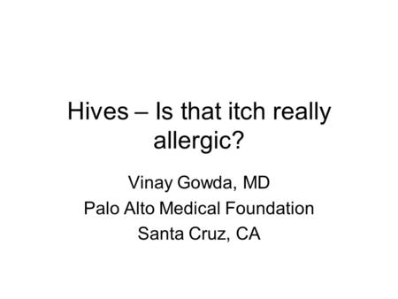 Hives – Is that itch really allergic? Vinay Gowda, MD Palo Alto Medical Foundation Santa Cruz, CA.