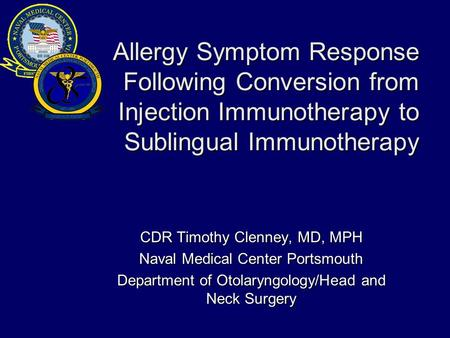 Allergy Symptom Response Following Conversion from Injection Immunotherapy to Sublingual Immunotherapy CDR Timothy Clenney, MD, MPH Naval Medical Center.