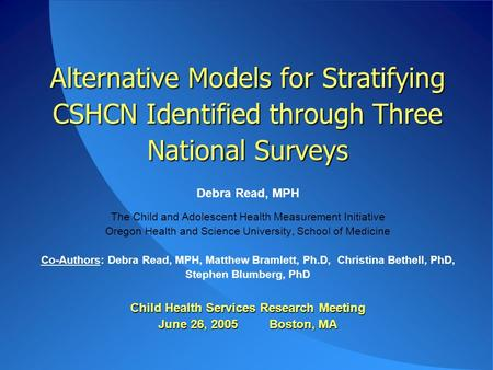 Alternative Models for Stratifying CSHCN Identified through Three National Surveys Child Health Services Research Meeting June 26, 2005 Boston, MA Alternative.