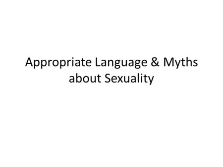 Appropriate Language & Myths about Sexuality. Should we use these words? (appropriate, inappropriate, depends) Abstinence Sexy Feminist Chauvinist Faggot.