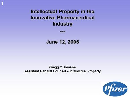 1 Intellectual Property in the Innovative Pharmaceutical Industry *** June 12, 2006 Gregg C. Benson Assistant General Counsel – Intellectual Property 1.