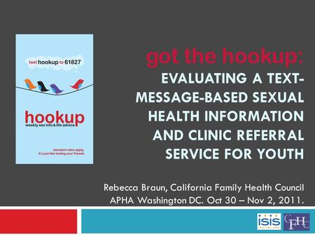 Got the hookup: EVALUATING A TEXT- MESSAGE-BASED SEXUAL HEALTH INFORMATION AND CLINIC REFERRAL SERVICE FOR YOUTH Rebecca Braun, California Family Health.