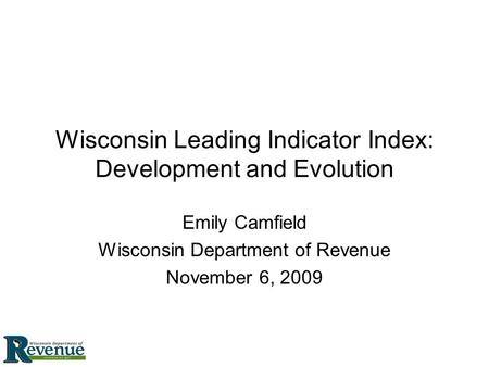 Wisconsin Leading Indicator Index: Development and Evolution Emily Camfield Wisconsin Department of Revenue November 6, 2009.