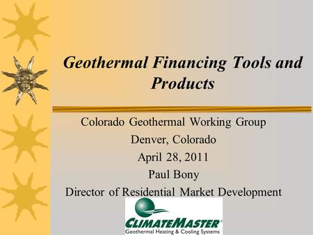 Geothermal Financing Tools and Products Colorado Geothermal Working Group Denver, Colorado April 28, 2011 Paul Bony Director of Residential Market Development.