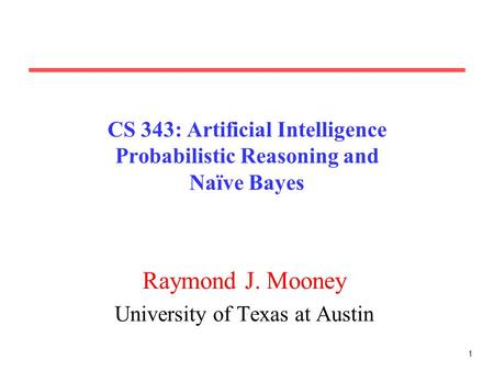 1 CS 343: Artificial Intelligence Probabilistic Reasoning and Naïve Bayes Raymond J. Mooney University of Texas at Austin.