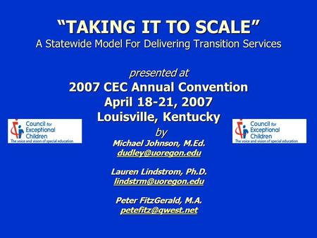 """TAKING IT TO SCALE"" A Statewide Model For Delivering Transition Services presented at 2007 CEC Annual Convention April 18-21, 2007 Louisville, Kentucky."