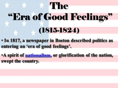 "The ""Era of Good Feelings"" (1815-1824) In 1817, a newspaper in Boston described politics as entering an 'era of good feelings'. In 1817, a newspaper in."