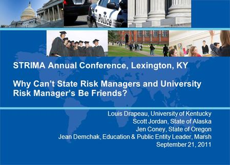 STRIMA Annual Conference, Lexington, KY Why Can't State Risk Managers and University Risk Manager's Be Friends? Louis Drapeau, University of Kentucky Scott.