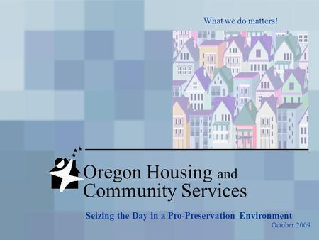 Oregon Housing and Community Services What we do matters! Seizing the Day in a Pro-Preservation Environment October 2009.