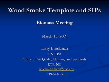 Wood Smoke Template and SIPs Biomass Meeting March 18, 2009 Larry Brockman U.S. EPA Office of Air Quality Planning and Standards RTP, NC