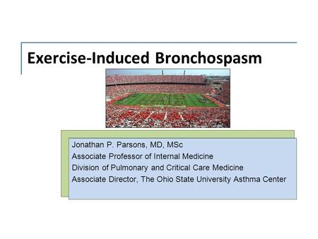 Exercise-Induced Bronchospasm Jonathan P. Parsons, MD, MSc Associate Professor of Internal Medicine Division of Pulmonary and Critical Care Medicine Associate.