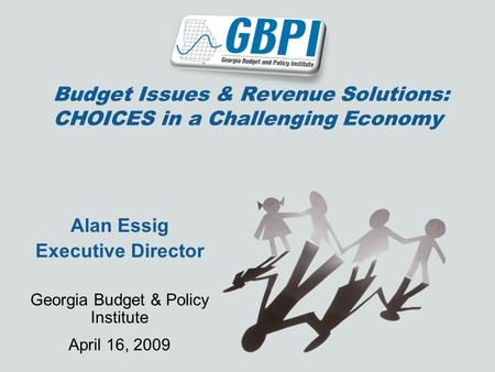 Budget Issues & Revenue Solutions: CHOICES in a Challenging Economy Alan Essig Executive Director Georgia Budget & Policy Institute April 16, 2009.
