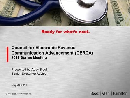 © 2011 Booz Allen Hamilton Inc. Ready for what's next. Council for Electronic Revenue Communication Advancement (CERCA) 2011 Spring Meeting Presented by.