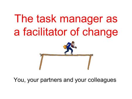 The task manager as a facilitator of change You, your partners and your colleagues.