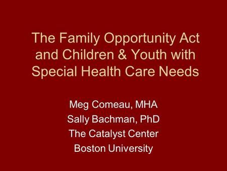 The Family Opportunity Act and Children & Youth with Special Health Care Needs Meg Comeau, MHA Sally Bachman, PhD The Catalyst Center Boston University.