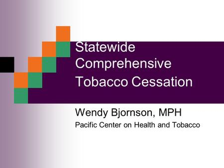 Statewide Comprehensive Tobacco Cessation Wendy Bjornson, MPH Pacific Center on Health and Tobacco.