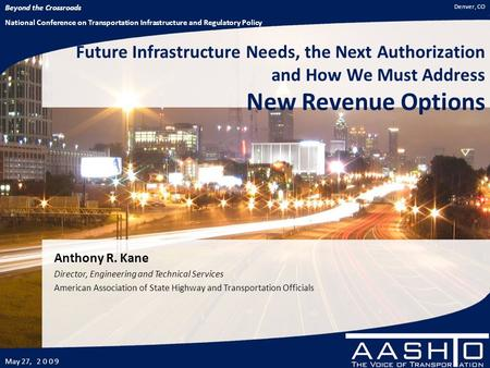 Beyond the Crossroads National Conference on Transportation Infrastructure and Regulatory Policy May 27, 2 0 0 9 Denver, CO Future Infrastructure Needs,