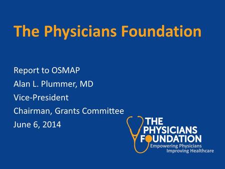 The Physicians Foundation Report to OSMAP Alan L. Plummer, MD Vice-President Chairman, Grants Committee June 6, 2014.