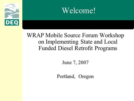 Welcome! WRAP Mobile Source Forum Workshop on Implementing State and Local Funded Diesel Retrofit Programs June 7, 2007 Portland, Oregon.