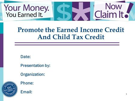 1 Promote the Earned Income Credit And Child Tax Credit Date: Presentation by: Organization: Phone: Email: