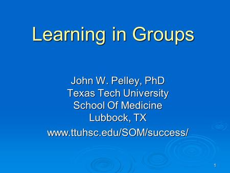1 Learning in Groups John W. Pelley, PhD Texas Tech University School Of Medicine Lubbock, TX www.ttuhsc.edu/SOM/success/