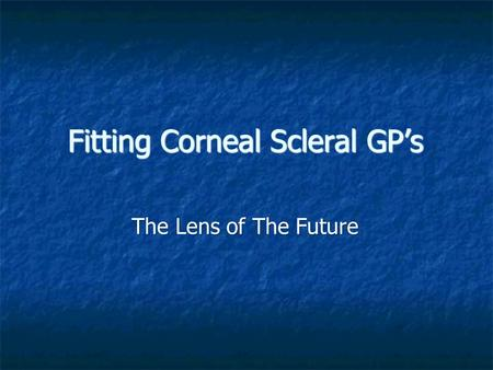 Fitting Corneal Scleral GP's The Lens of The Future.
