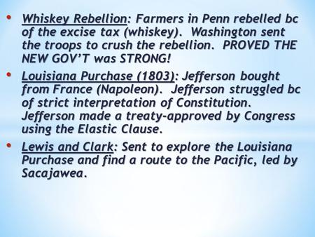 Whiskey Rebellion: Farmers in Penn rebelled bc of the excise tax (whiskey). Washington sent the troops to crush the rebellion. PROVED THE NEW GOV'T was.