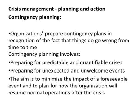 Crisis management - planning and action Contingency planning: Organizations' prepare contingency plans in recognition of the fact that things do go wrong.