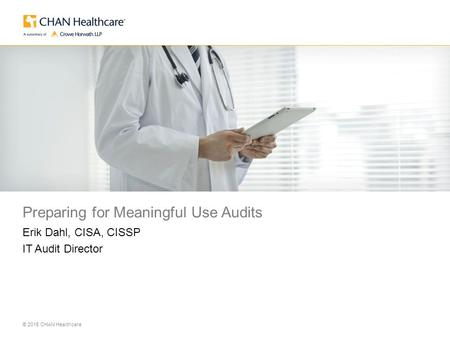 © 2015 CHAN Healthcare Place Image Here Preparing for Meaningful Use Audits Erik Dahl, CISA, CISSP IT Audit Director.