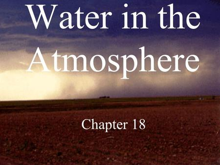 Water in the Atmosphere Chapter 18. H 2 O exists in atmosphere in all three states of matter…