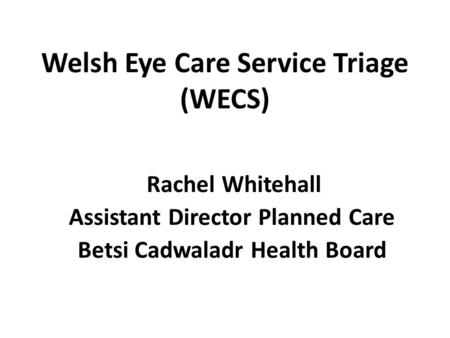 Welsh Eye Care Service Triage (WECS) Rachel Whitehall Assistant Director Planned Care Betsi Cadwaladr Health Board.