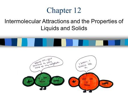 Chapter 12 Intermolecular Attractions and the Properties of Liquids and Solids.