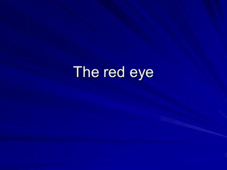 The red eye. –Aim to distinguish acute emergency from less urgent Vision affected? Pain?Unilateral/bilateral? Distinguish conjunctival injection from.