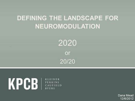 DEFINING THE LANDSCAPE FOR NEUROMODULATION 2020 or 20/20 Dana Mead 12/6/2012.