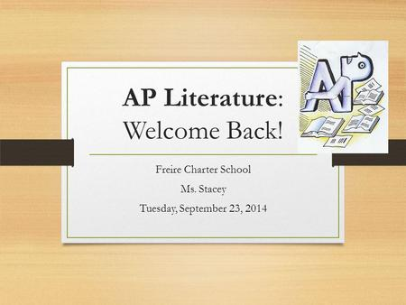 AP Literature: Welcome Back! Freire Charter School Ms. Stacey Tuesday, September 23, 2014.