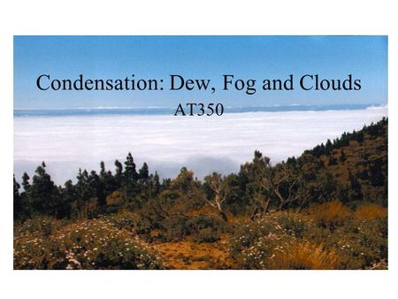 Condensation: Dew, Fog and Clouds AT350. T=30 C Water vapor pressure=12mb What is Td? What is the sat. water vapor pressure? What is the relative humidity?