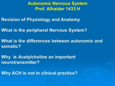 Autonomic Nervous System Prof. Alhaider 1433 H Revision of Physiology and Anatomy What is the peripheral Nervous System? What is the differences between.