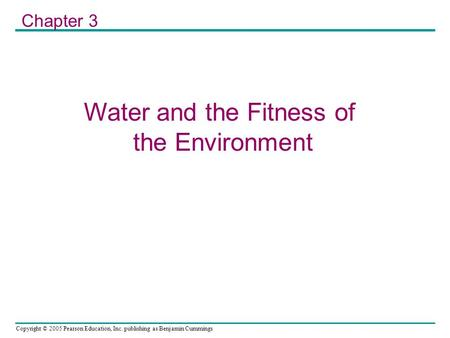 Copyright © 2005 Pearson Education, Inc. publishing as Benjamin Cummings Water and the Fitness of the Environment Chapter 3.